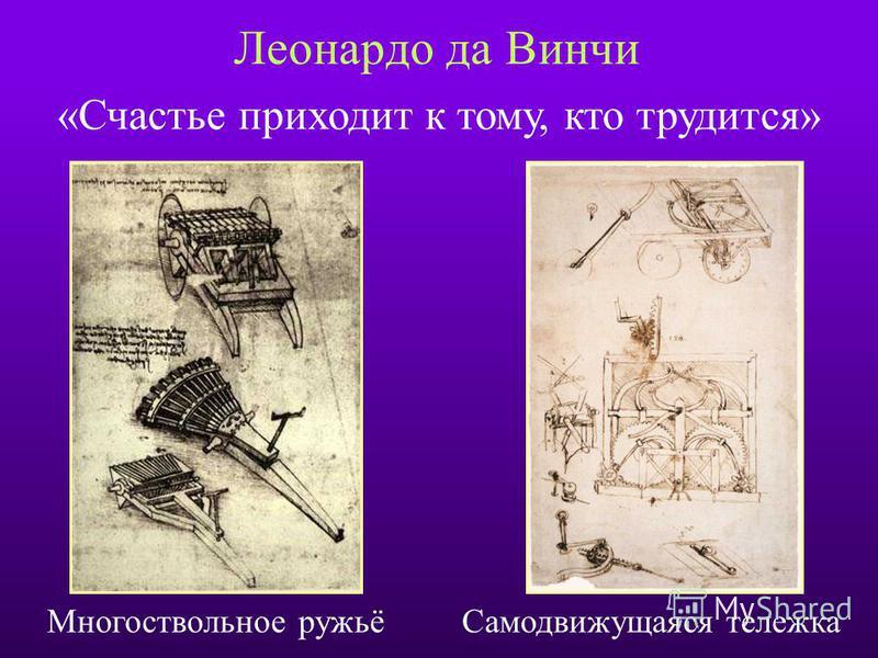 Леонардо да Винчи «Счастье приходит к тому, кто трудится» Многоствольное ружьё Самодвижущаяся тележка