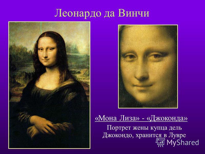 Леонардо да Винчи «Мона Лиза» - «Джоконда» Портрет жены купца дель Джокондо, хранится в Лувре