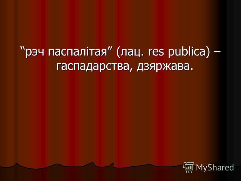 рэч паспалітая (лац. res publica) – гаспадарства, дзяржава.
