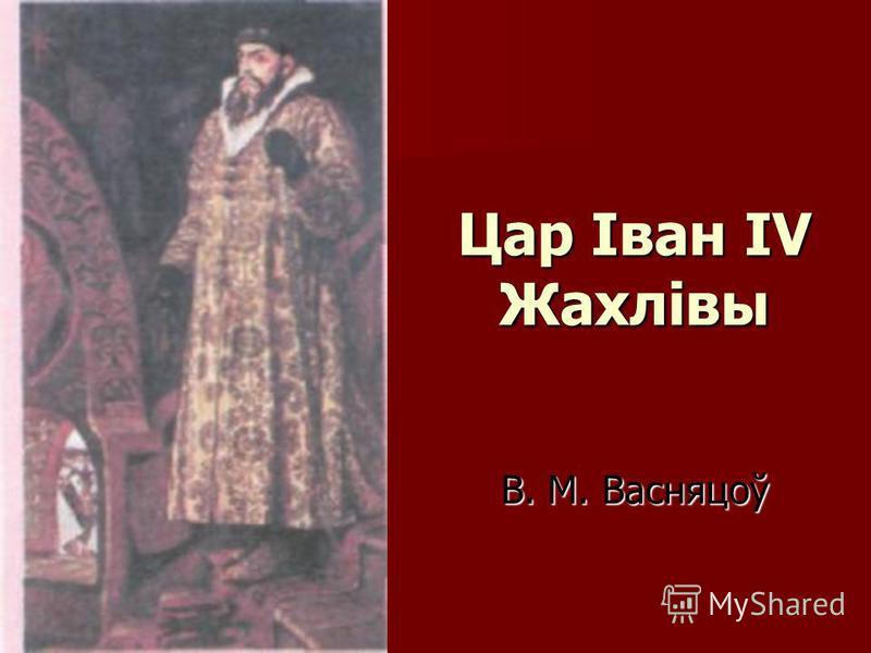 Цар Іван IV Жахлівы В. М. Васняцоў Цар Іван IV Жахлівы В. М. Васняцоў