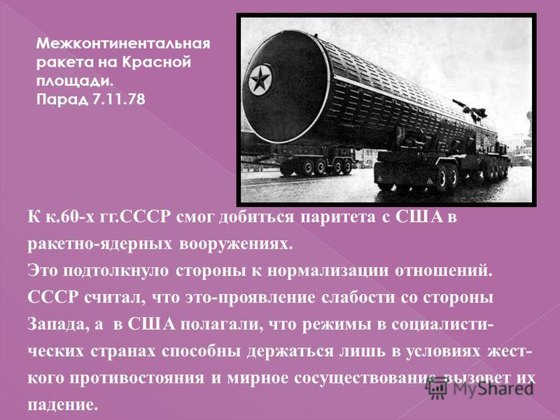 К к.60-х гг.СССР смог добиться паритета с США в ракетно-ядерных вооружениях. Это подтолкнуло стороны к нормализации отношений. СССР считал, что это-проявление слабости со стороны Запада, а в США полагали, что режимы в социалисти- ческих странах спосо