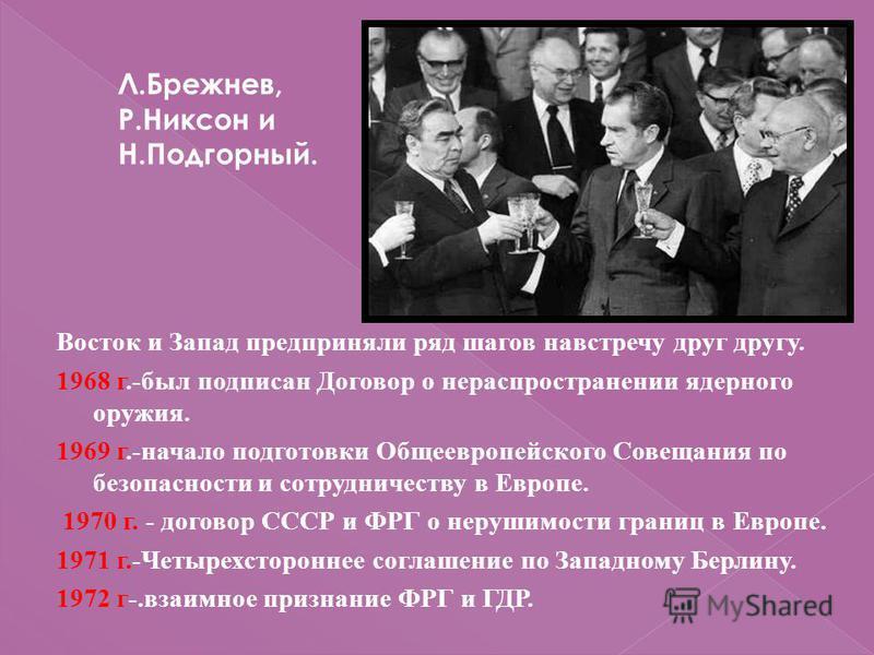 Восток и Запад предприняли ряд шагов навстречу друг другу. 1968 г.-был подписан Договор о нераспространении ядерного оружия. 1969 г.-начало подготовки Общеевропейского Совещания по безопасности и сотрудничеству в Европе. 1970 г. - договор СССР и ФРГ