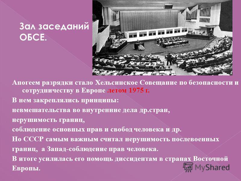 Апогеем разрядки стало Хельсинское Совещание по безопасности и сотрудничеству в Европе летом 1975 г. В нем закреплялись принципы: невмешательства во внутренние дела др.стран, нерушимость границ, соблюдение основных прав и свобод человека и др. Но ССС