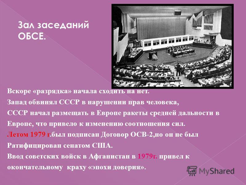 Вскоре «разрядка» начала сходить на нет. Запад обвинял СССР в нарушении прав человека, СССР начал размещать в Европе ракеты средней дальности в Европе, что привело к изменению соотношения сил. Летом 1979 г.был подписан Договор ОСВ-2,но он не был Рати
