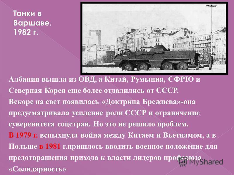 Албания вышла из ОВД, а Китай, Румыния, СФРЮ и Северная Корея еще более отдалились от СССР. Вскоре на свет появилась «Доктрина Брежнева»-она предусматривала усиление роли СССР и ограничение суверенитета соцстран. Но это не решило проблем. В 1979 г. в