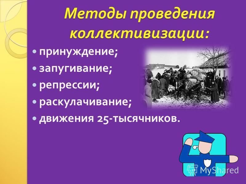 Методы проведения коллективизации : принуждение ; запугивание ; репрессии ; раскулачивание ; движения 25- тысячников.
