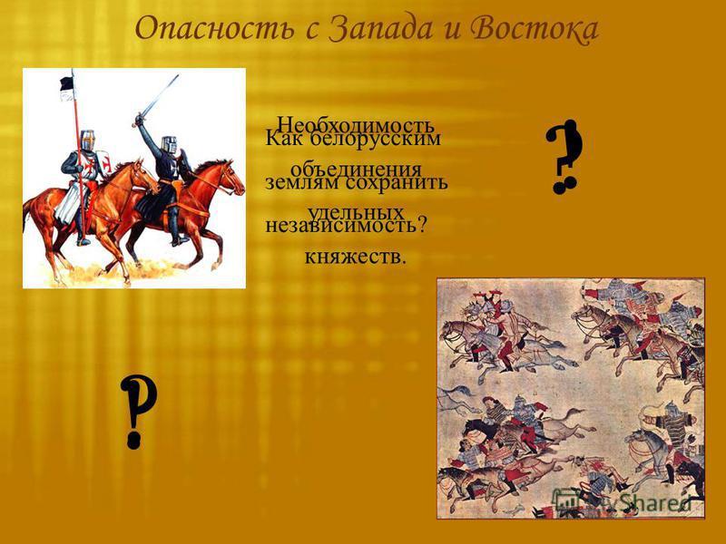 Опасность с Запада и Востока Как белорусским землям сохранить независимость? ? ? Необходимость объединения удельных княжеств. ! !