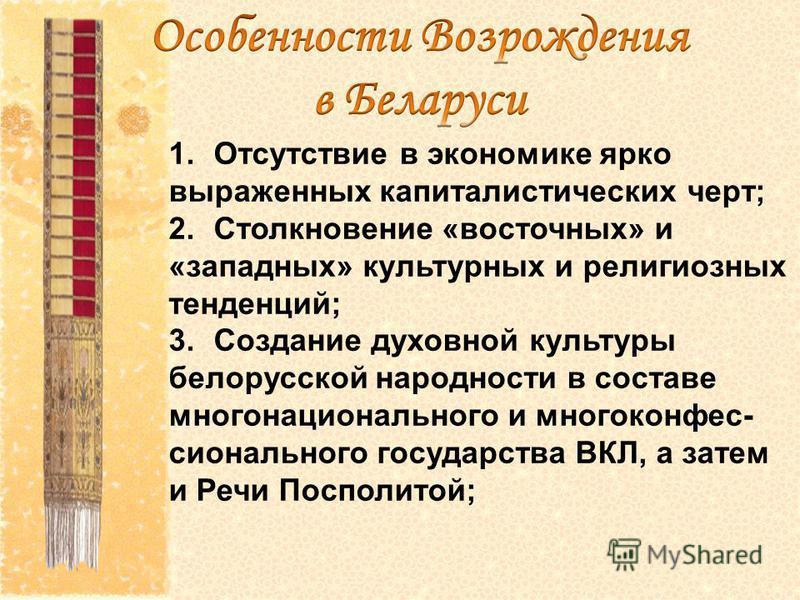 1. Отсутствие в экономике ярко выраженных капиталистических черт; 2. Столкновение «восточных» и «западных» культурных и религиозных тенденций; 3. Создание духовной культуры белорусской народности в составе многонационального и много конфессионального