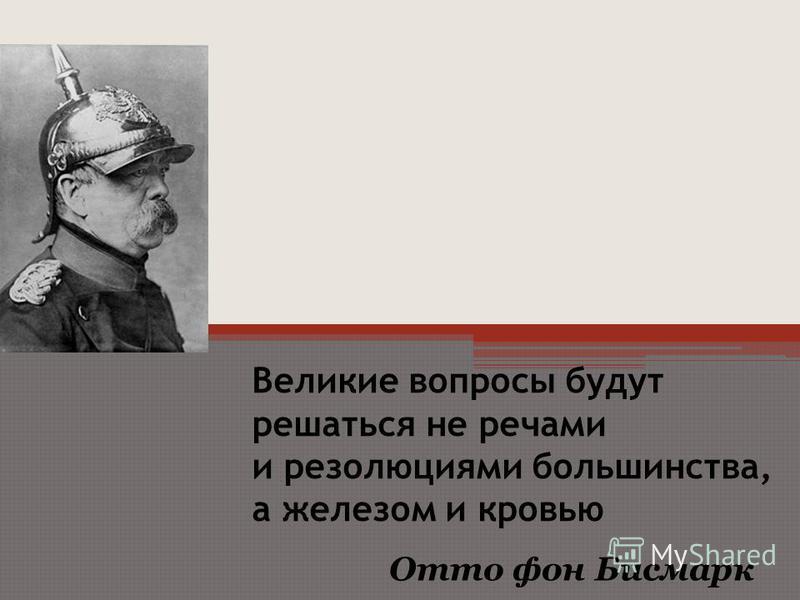 Великие вопросы будут решаться не речами и резолюциями большинства, а железом и кровью Отто фон Бисмарк