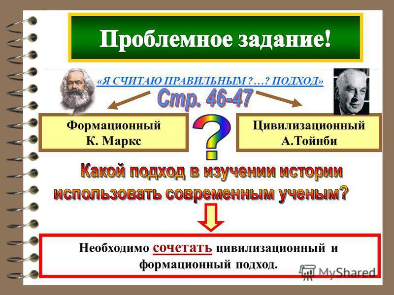 Формационный К. Маркс Цивилизационный А.Тойнби Необходимо сочетать цивилизационный и формационный подход. «Я СЧИТАЮ ПРАВИЛЬНЫМ ?…? ПОДХОД»