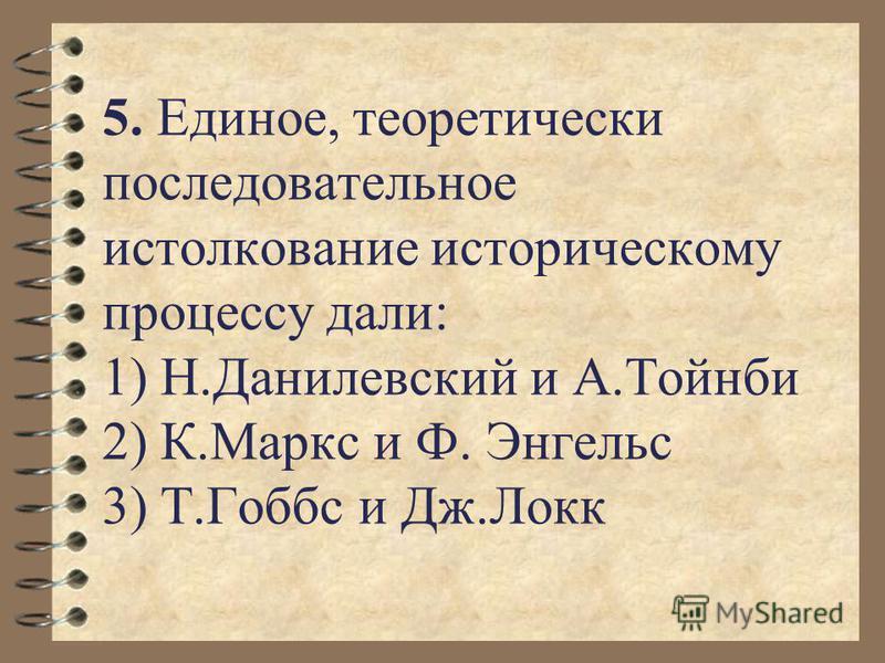 5. Единое, теоретически последовательное истолкование историческому процессу дали: 1) Н.Данилевский и А.Тойнби 2) К.Маркс и Ф. Энгельс 3) Т.Гоббс и Дж.Локк