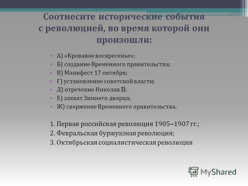 Соотнесите исторические события с революцией, во время которой они произошли : А ) « Кровавое воскресенье »; Б ) создание Временного правительства ; В ) Манифест 17 октября ; Г ) установление советской власти ; Д ) отречение Николая II; Е ) захват Зи