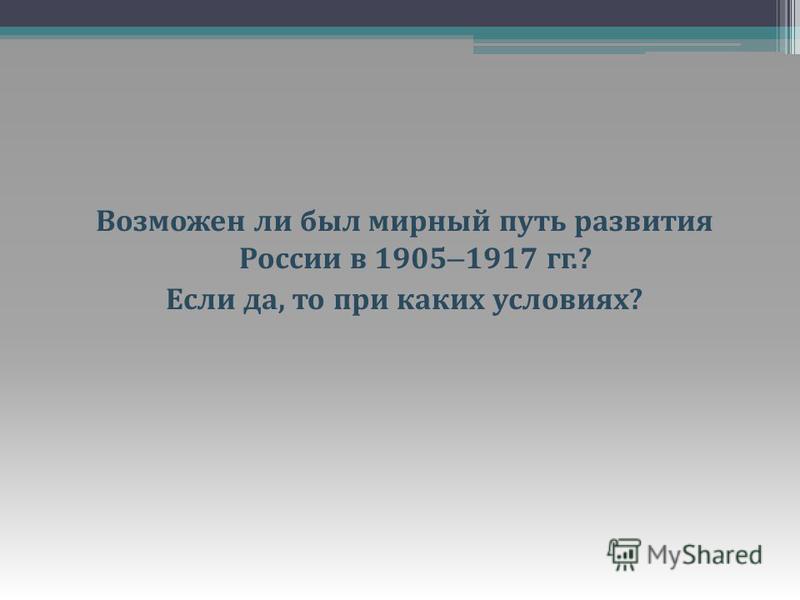 Возможен ли был мирный путь развития России в 1905 – 1917 гг.? Если да, то при каких условиях ?