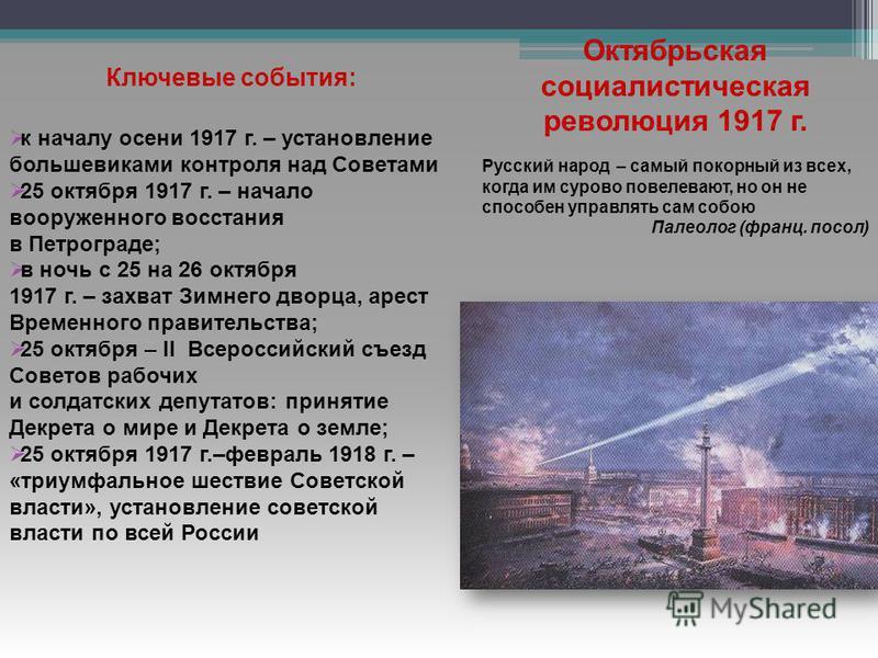 Ключевые события: к началу осени 1917 г. – установление большевиками контроля над Советами 25 октября 1917 г. – начало вооруженного восстания в Петрограде; в ночь с 25 на 26 октября 1917 г. – захват Зимнего дворца, арест Временного правительства; 25