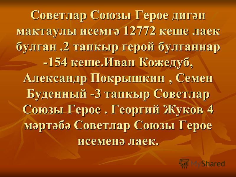 Советлар Союзы Герое дигән мактаулы исемгә 12772 кеше лаек булган.2 тапкыр герой булганнар -154 кеше.Иван Кожедуб, Александр Покрышкин, Семен Буденный -3 тапкыр Советлар Союзы Герое. Георгий Жуков 4 мәртәбә Советлар Союзы Герое исеменә лаек. Советлар