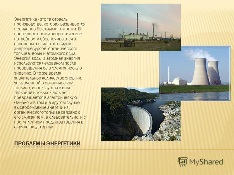 Энергетика - это та отрасль производства, которая развивается невиданно быстрыми темпами. В настоящее время энергетические потребности обеспечиваются в основном за счет трех видов энергоресурсов: органического топлива, воды и атомного ядра. Энергия в