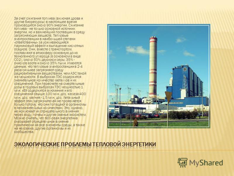 За счет сжигания топлива (включая дрова и другие биоресурсы) в настоящее время производится около 90% энергии. Сжигание топлива - не только основной источник энергии, но и важнейший поставщик в среду загрязняющих веществ. Тепловые электростанции в на