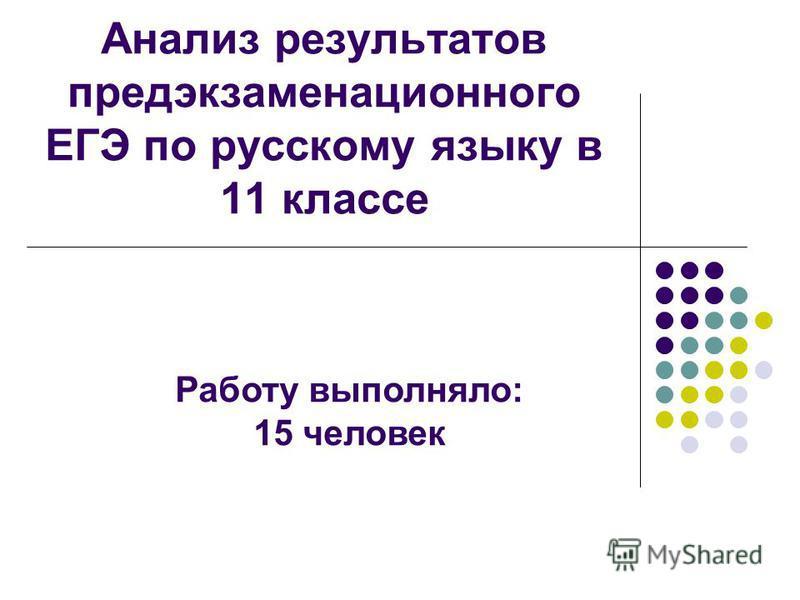 Анализ результатов предэкзаменационного ЕГЭ по русскому языку в 11 классе Работу выполняло: 15 человек
