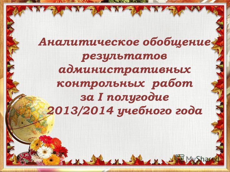 Аналитическое обобщение результатов административных контрольных работ за I полугодие 2013/2014 учебного года