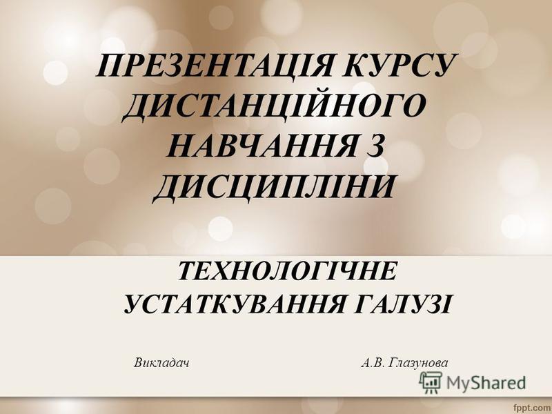 ТЕХНОЛОГІЧНЕ УСТАТКУВАННЯ ГАЛУЗІ Викладач А.В. Глазунова ПРЕЗЕНТАЦІЯ КУРСУ ДИСТАНЦІЙНОГО НАВЧАННЯ З ДИСЦИПЛІНИ