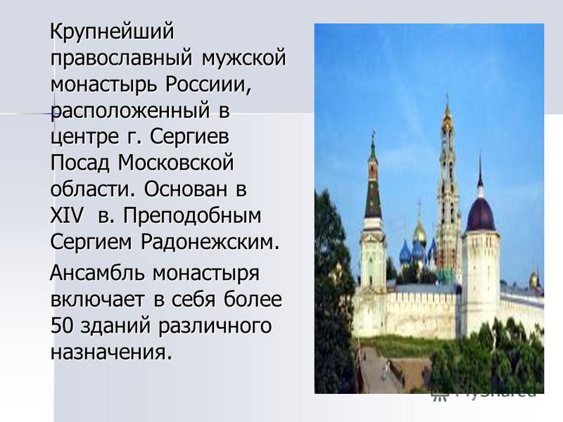 Крупнейший православный мужской монастырь Россиии, расположенный в центре г. Сергиев Посад Московской области. Основан в XIV в. Преподобным Сергием Радонежским. Крупнейший православный мужской монастырь Россиии, расположенный в центре г. Сергиев Поса