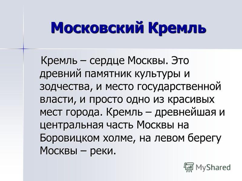 Московский Кремль Кремль – сердце Москвы. Это древний памятник культуры и зодчества, и место государственной власти, и просто одно из красивых мест города. Кремль – древнейшая и центральная часть Москвы на Боровицком холме, на левом берегу Москвы – р