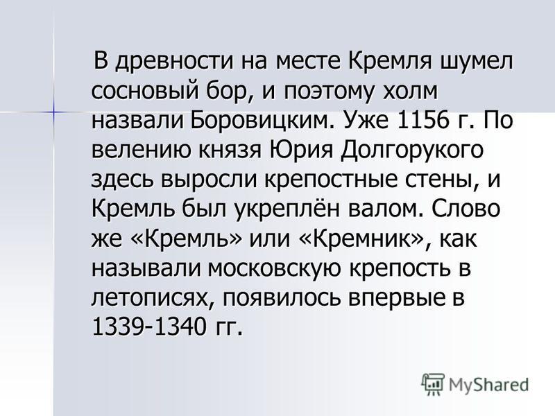 В древности на месте Кремля шумел сосновый бор, и поэтому холм назвали Боровицким. Уже 1156 г. По велению князя Юрия Долгорукого здесь выросли крепостные стены, и Кремль был укреплён валом. Слово же «Кремль» или «Кремник», как называли московскую кре