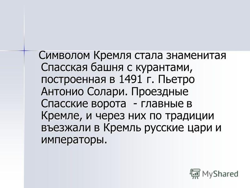 Символом Кремля стала знаменитая Спасская башня с курантами, построенная в 1491 г. Пьетро Антонио Солари. Проездные Спасские ворота - главные в Кремле, и через них по традиции въезжали в Кремль русские цари и императоры. Символом Кремля стала знамени