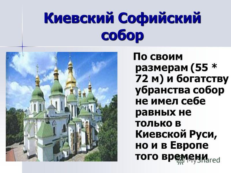 Киевский Софийский собор По своим размерам (55 * 72 м) и богатству убранства собор не имел себе равных не только в Киевской Руси, но и в Европе того времени По своим размерам (55 * 72 м) и богатству убранства собор не имел себе равных не только в Кие