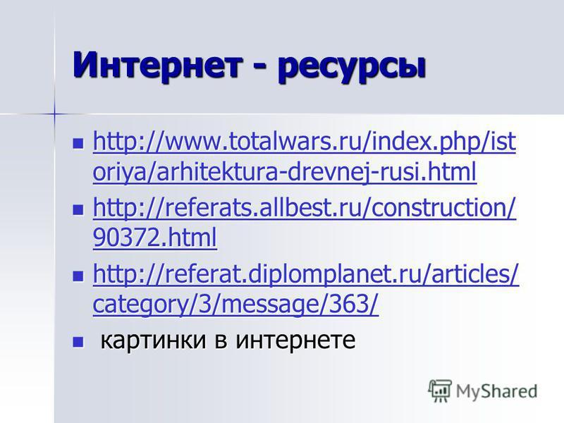 Интернет - ресурсы http://www.totalwars.ru/index.php/ist oriya/arhitektura-drevnej-rusi.html http://www.totalwars.ru/index.php/ist oriya/arhitektura-drevnej-rusi.html http://www.totalwars.ru/index.php/ist oriya/arhitektura-drevnej-rusi.html http://ww