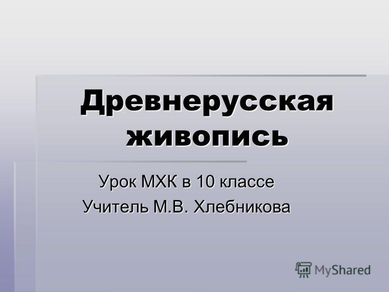 Древнерусская живопись Урок МХК в 10 классе Учитель М.В. Хлебникова