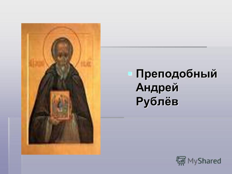 Преподобный Андрей Рублёв Преподобный Андрей Рублёв