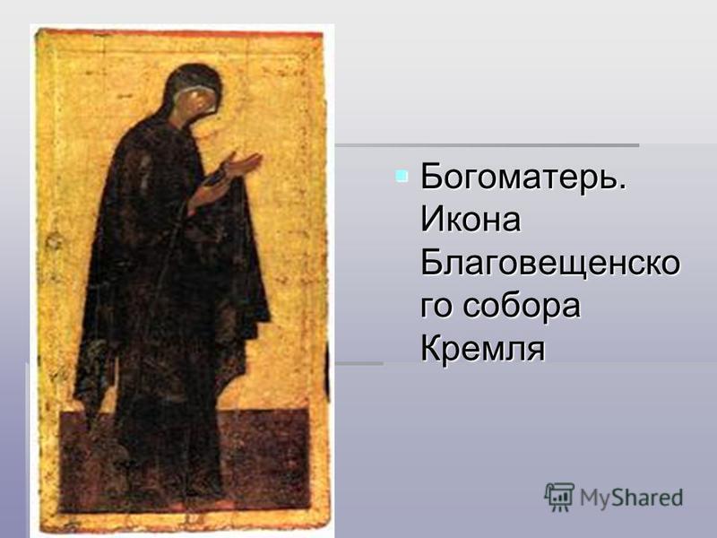 Богоматерь. Икона Благовещенско го собора Кремля Богоматерь. Икона Благовещенско го собора Кремля