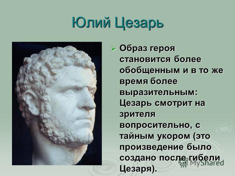 Юлий Цезарь Образ героя становится более обобщенным и в то же время более выразительным: Цезарь смотрит на зрителя вопросительно, с тайным укором (это произведение было создано после гибели Цезаря). Образ героя становится более обобщенным и в то же в