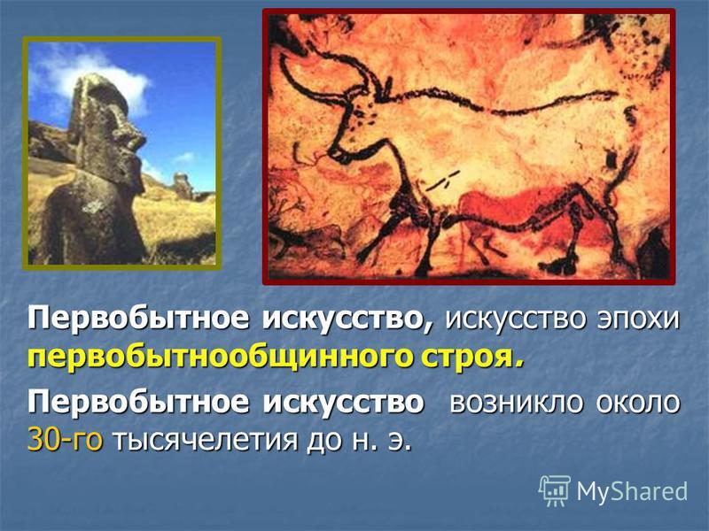 Первобытное искусство, искусство эпохи первобытнообщинного строя. Первобытное искусство возникло около 30-го тысячелетия до н. э.