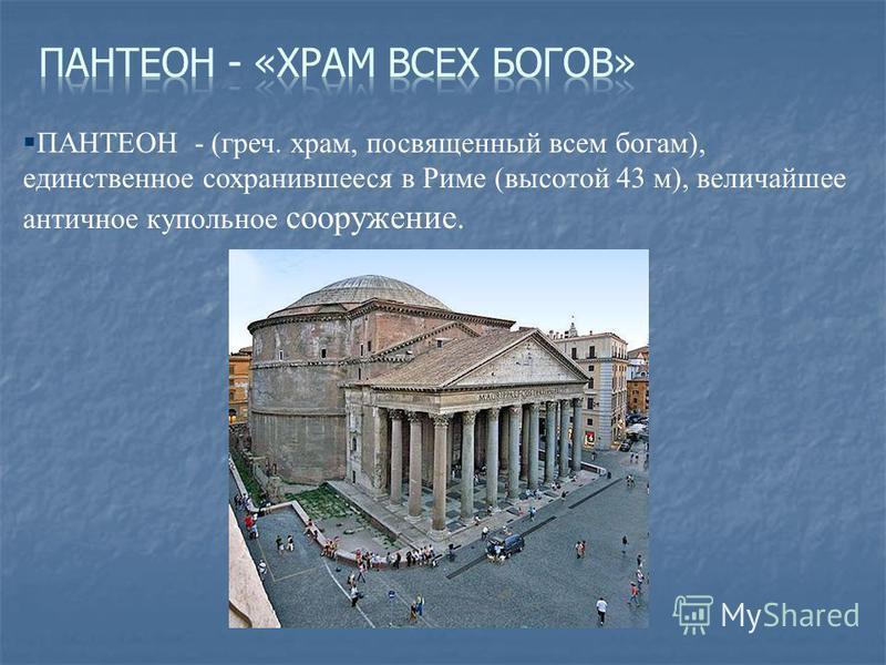§ ПАНТЕОН - (греч. храм, посвященный всем богам), единственное сохранившееся в Риме (высотой 43 м), величайшее античное купольное сооружение.