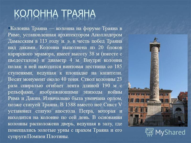 § Колонна Траяна колонна на форуме Траяна в Риме, установленная архитектором Аполлодором Дамасским в 113 году н. э. в честь побед Траяна над даками. Колонна выполнена из 20 блоков каррарского мрамора, имеет высоту 38 м (вместе с пьедесталом) и диамет