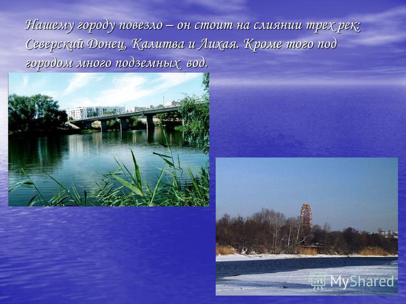 Нашему городу повезло – он стоит на слиянии трех рек: Северский Донец, Калитва и Лихая. Кроме того под городом много подземных вод.