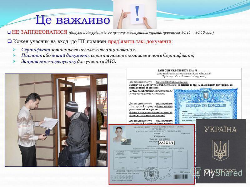 Це важливо НЕ ЗАПІЗНЮВАТИСЯ (допуск абітурієнтів до пункту тестування триває протягом 10.15 - 10.50 год.) Кожен учасник на вході до ПТ повинен предявити такі документи: Сертифікат зовнішнього незалежного оцінювання. Паспорт або інший документ, серія