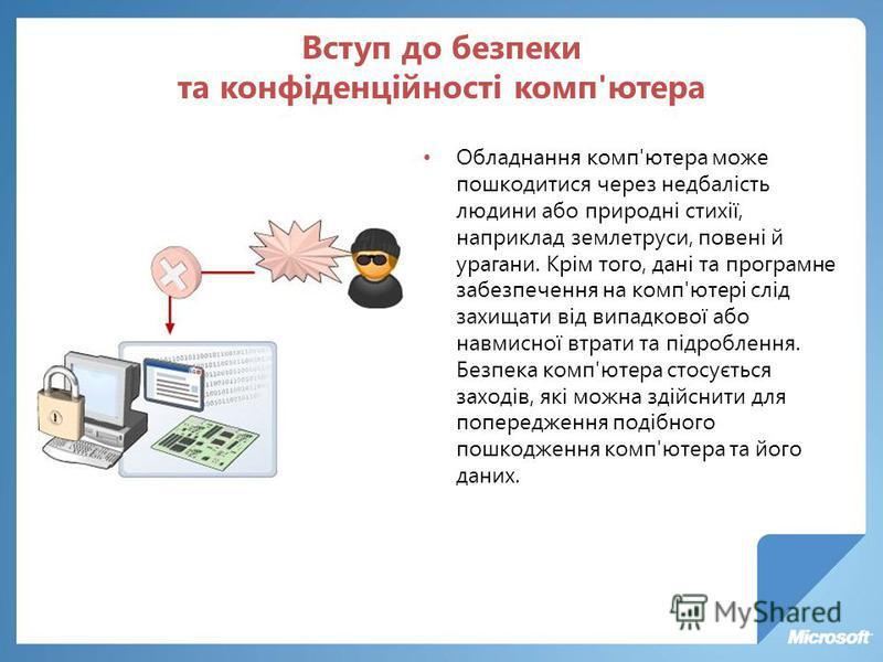 Вступ до безпеки та конфіденційності комп'ютера Обладнання комп'ютера може пошкодитися через недбалість людини або природні стихії, наприклад землетруси, повені й урагани. Крім того, дані та програмне забезпечення на комп'ютері слід захищати від випа