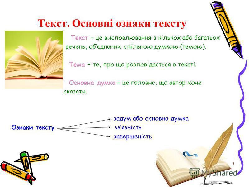 Текст. Основні ознаки тексту Текст – це висловлювання з кількох або багатьох речень, обєднаних спільною думкою (темою). Тема – те, про що розповідається в тексті. Основна думка – це головне, що автор хоче сказати. задум або основна думка Ознаки текст