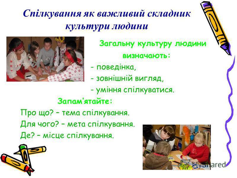 Спілкування як важливий складник культури людини Загальну культуру людини визначають: - поведінка, - зовнішній вигляд, - уміння спілкуватися. Запамятайте: Про що? – тема спілкування. Для чого? – мета спілкування. Де? – місце спілкування.