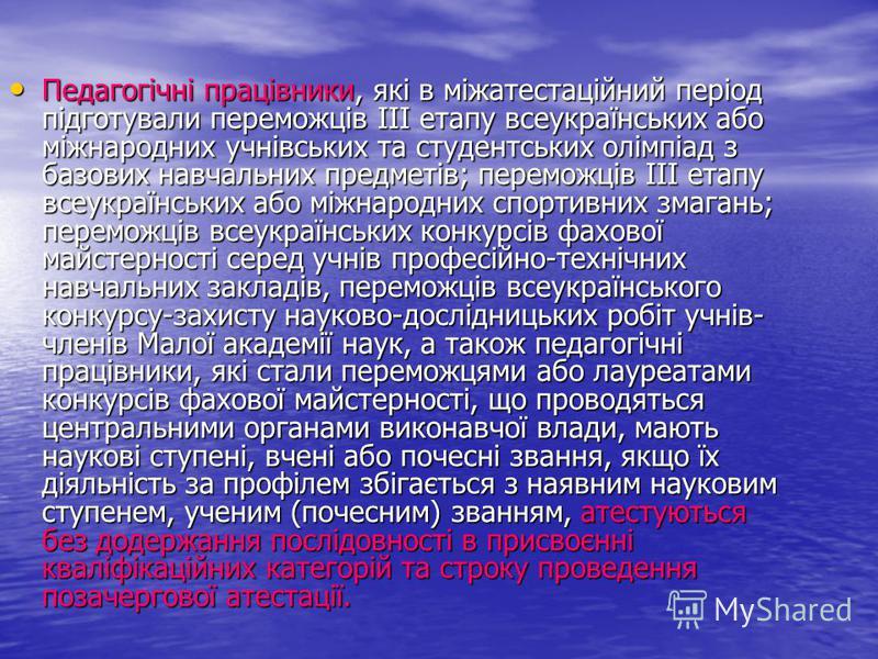 Педагогічні працівники, які в міжатестаційний період підготували переможців III етапу всеукраїнських або міжнародних учнівських та студентських олімпіад з базових навчальних предметів; переможців III етапу всеукраїнських або міжнародних спортивних зм