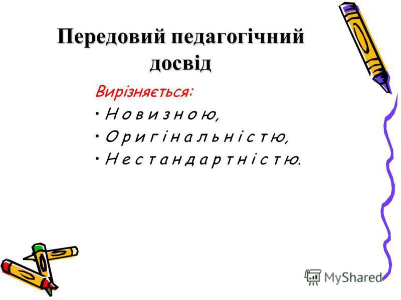Передовий педагогічний досвід Вирізняється: Н о в и з н о ю, О р и г і н а л ь н і с т ю, Н е с т а н д а р т н і с т ю.