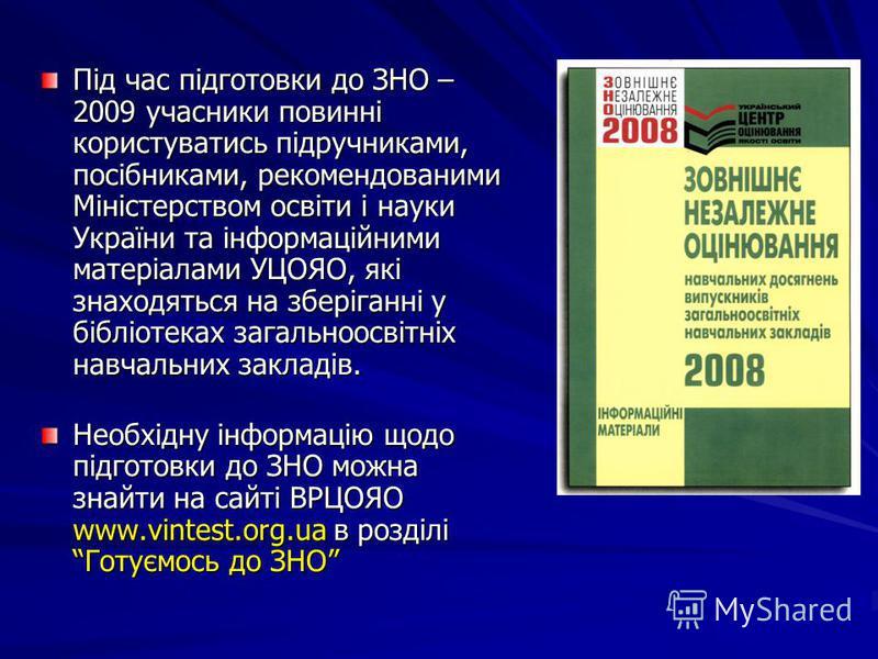 Під час підготовки до ЗНО – 2009 учасники повинні користуватись підручниками, посібниками, рекомендованими Міністерством освіти і науки України та інформаційними матеріалами УЦОЯО, які знаходяться на зберіганні у бібліотеках загальноосвітніх навчальн
