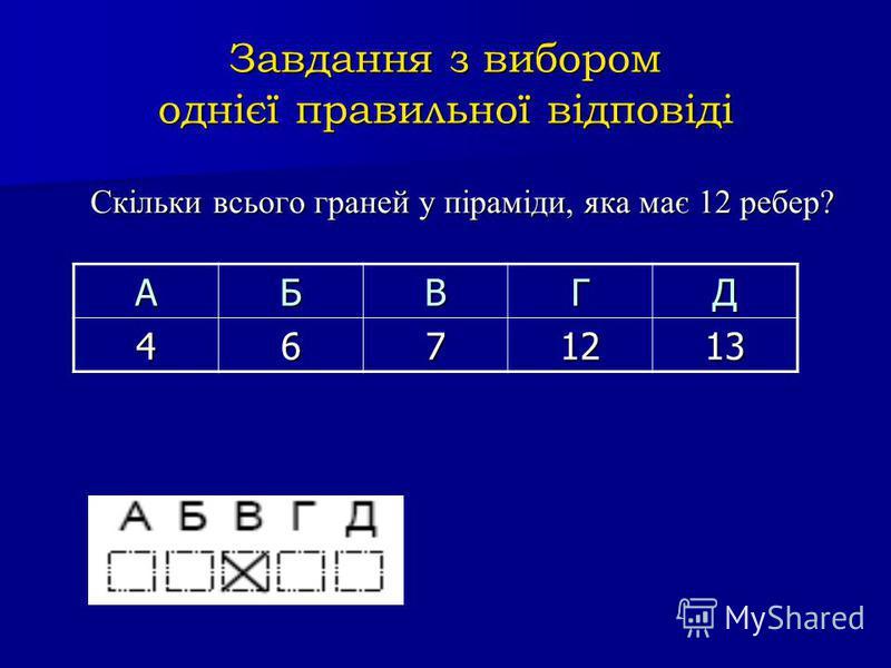 Завдання з вибором однієї правильної відповіді Скільки всього граней у піраміди, яка має 12 ребер? АБВГД 4671213