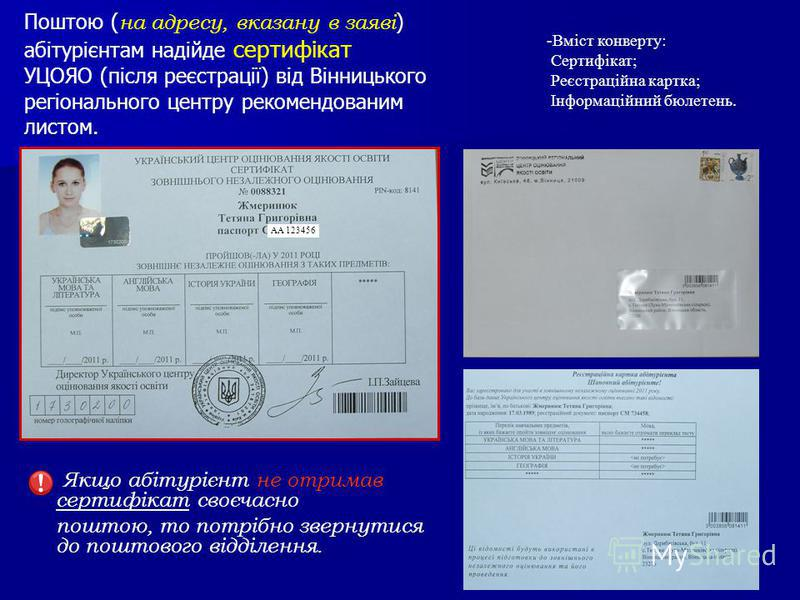 Поштою ( на адресу, вказану в заяві ) абітурієнтам надійде сертифікат УЦОЯО (після реєстрації) від Вінницького регіонального центру рекомендованим листом. Якщо абітурієнт не отримав сертифікат своєчасно поштою, то потрібно звернутися до поштового від