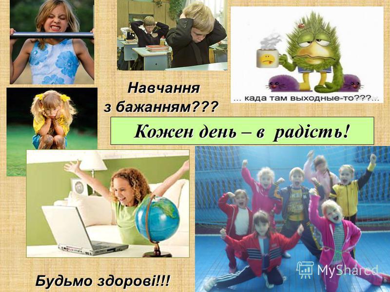 Навчання з бажанням??? Навчання з бажанням??? Кожен день – в радість! Будьмо здорові!!!