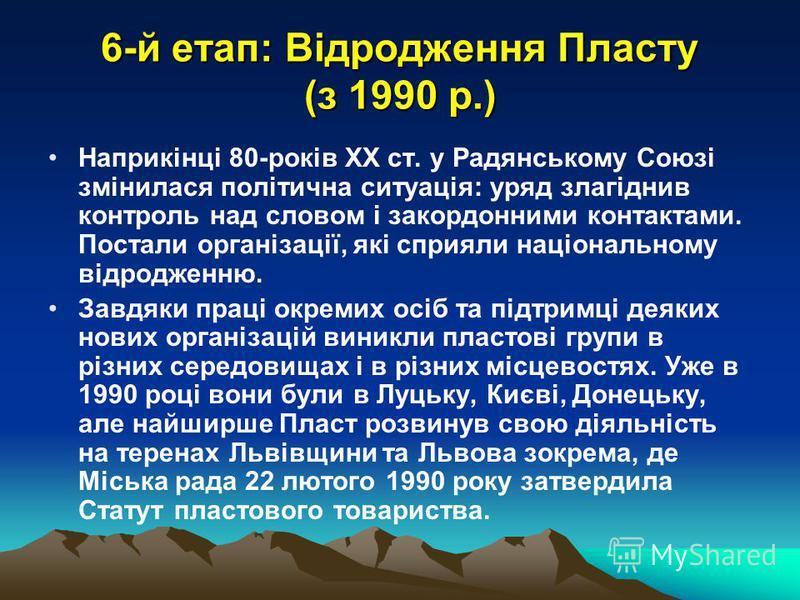 6-й етап: Відродження Пласту (з 1990 р.) Наприкінці 80-років XX ст. у Радянському Союзі змінилася політична ситуація: уряд злагіднив контроль над словом і закордонними контактами. Постали організації, які сприяли національному відродженню. Завдяки пр