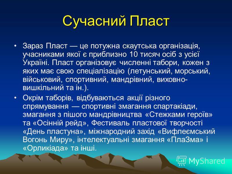 Сучасний Пласт Зараз Пласт це потужна скаутська організація, учасниками якої є приблизно 10 тисяч осіб з усієї Україні. Пласт організовує численні табори, кожен з яких має свою спеціалізацію (летунський, морський, військовий, спортивний, мандрівний,